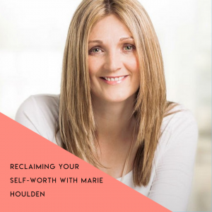 Reclaiming your self-worth with Marie Houlden